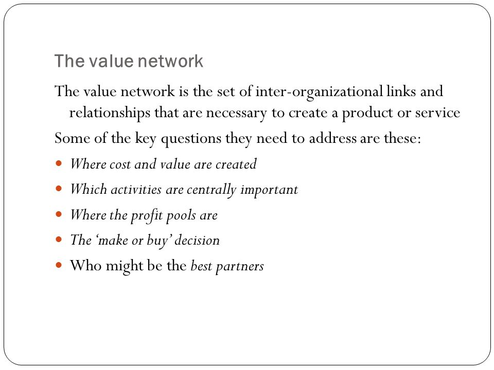 The value network The value network is the set of inter-organizational links and relationships that are necessary to create a product or service.