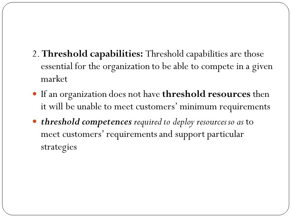 2. Threshold capabilities: Threshold capabilities are those essential for the organization to be able to compete in a given market