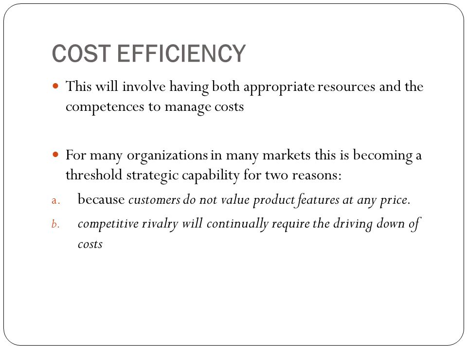 COST EFFICIENCY This will involve having both appropriate resources and the competences to manage costs.