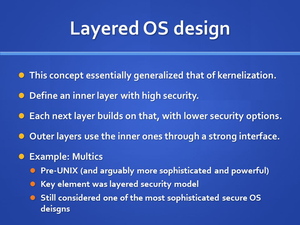 Layered OS design This concept essentially generalized that of kernelization. Define an inner layer with high security.