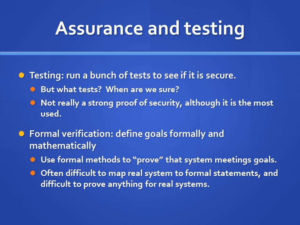 Assurance and testing Testing: run a bunch of tests to see if it is secure. But what tests When are we sure