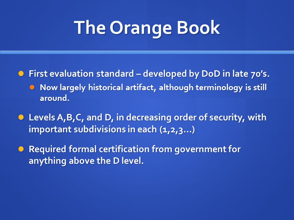 The Orange Book First evaluation standard – developed by DoD in late 70's. Now largely historical artifact, although terminology is still around.