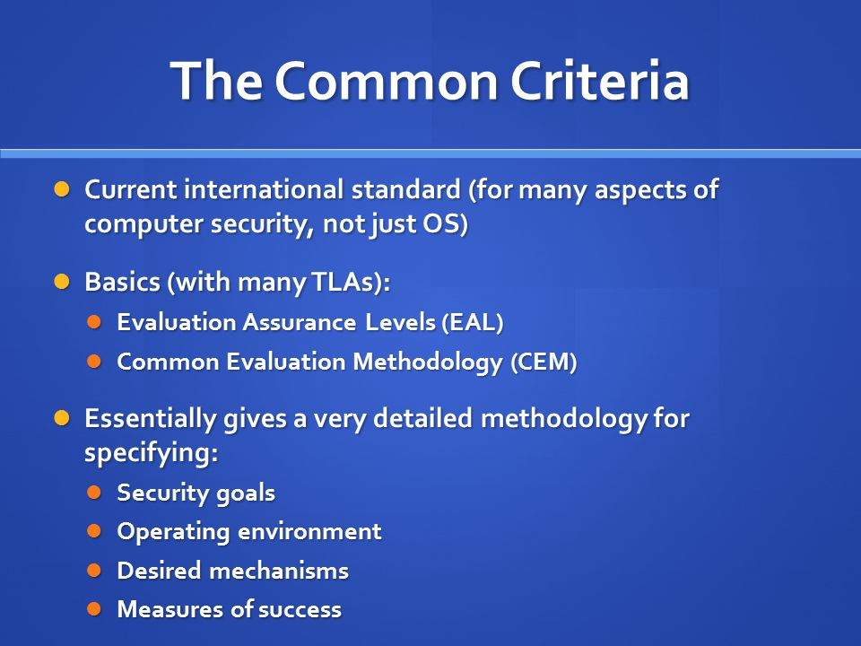 The Common Criteria Current international standard (for many aspects of computer security, not just OS)