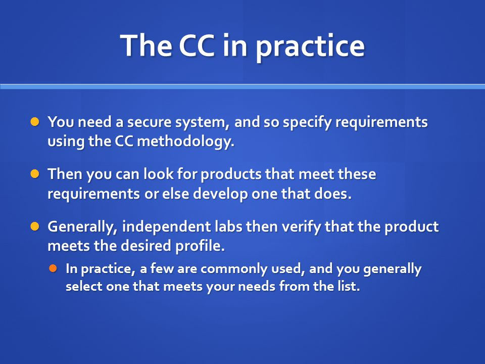 The CC in practice You need a secure system, and so specify requirements using the CC methodology.