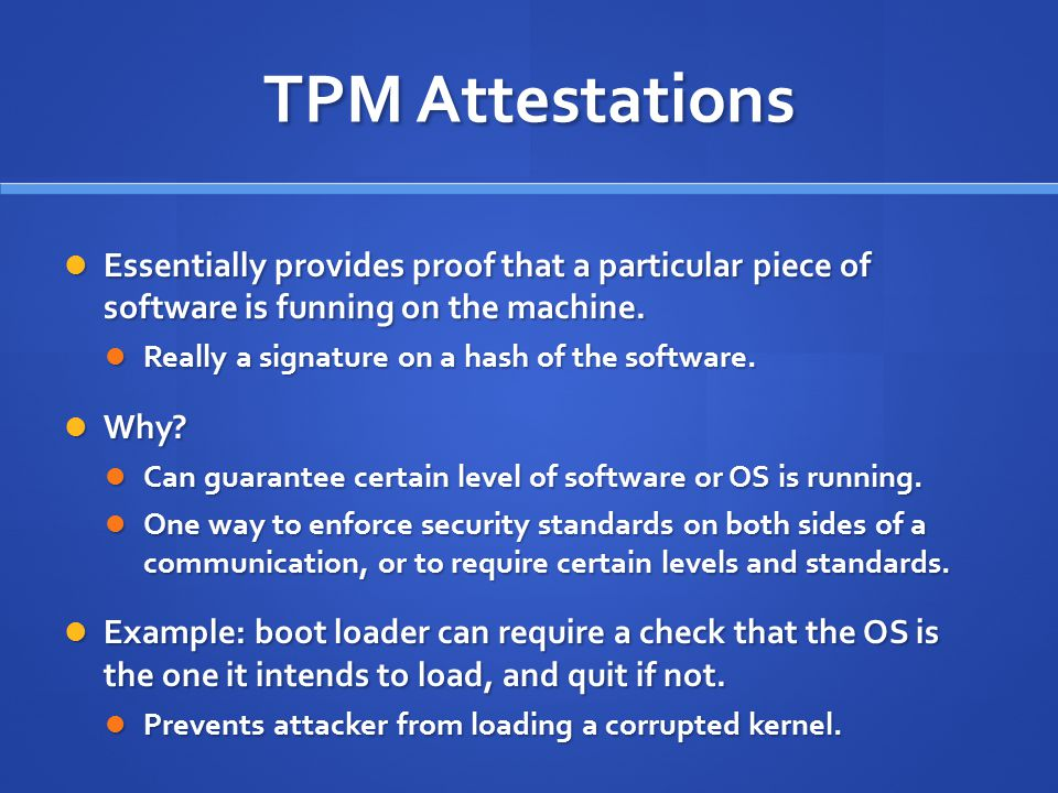 TPM Attestations Essentially provides proof that a particular piece of software is funning on the machine.