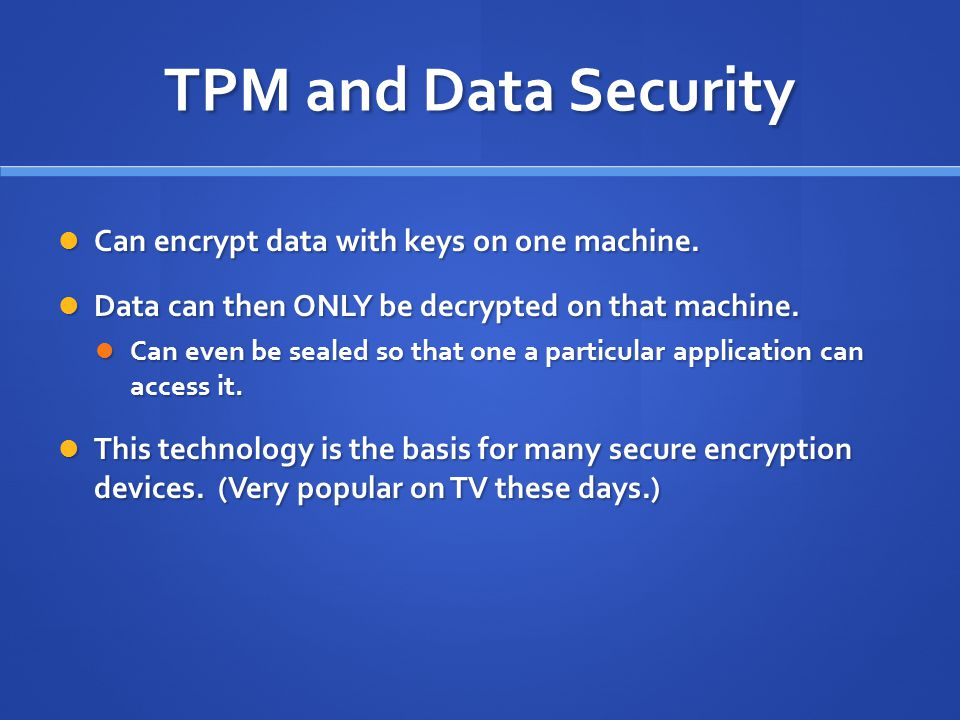 TPM and Data Security Can encrypt data with keys on one machine.