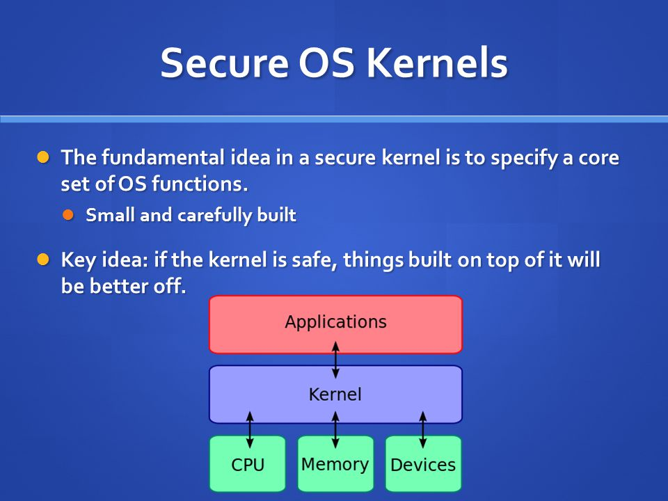 Secure OS Kernels The fundamental idea in a secure kernel is to specify a core set of OS functions.