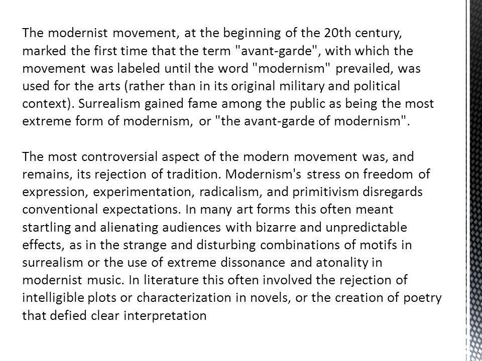The modernist movement, at the beginning of the 20th century, marked the first time that the term avant-garde , with which the movement was labeled until the word modernism prevailed, was used for the arts (rather than in its original military and political context). Surrealism gained fame among the public as being the most extreme form of modernism, or the avant-garde of modernism .