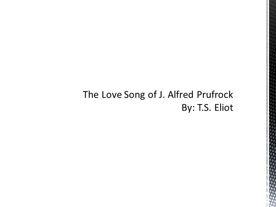 The Love Song of J. Alfred Prufrock By: T.S. Eliot