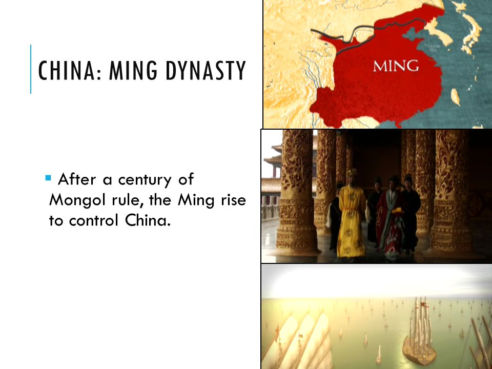 China: Ming Dynasty After a century of Mongol rule, the Ming rise to control China.