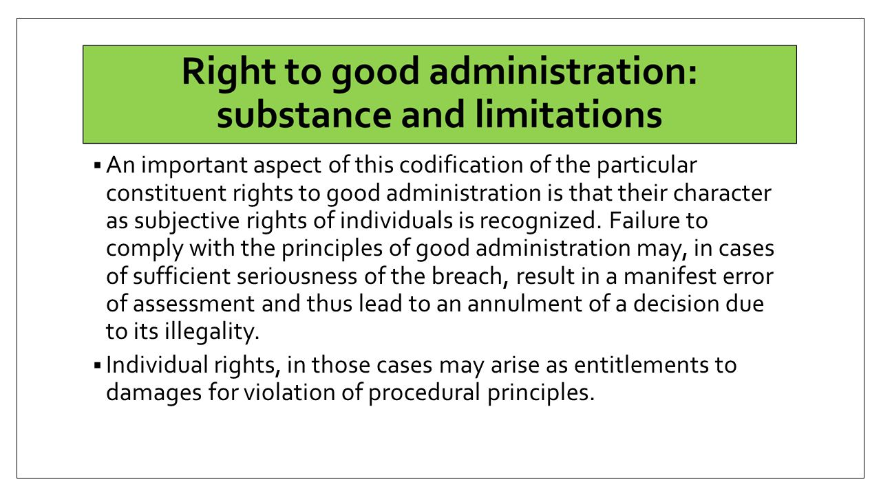An important aspect of this codification of the particular constituent rights to good administration is that their character as subjective rights of individuals is recognized. Failure to comply with the principles of good administration may, in cases of sufficient seriousness of the breach, result in a manifest error of assessment and thus lead to an annulment of a decision due to its illegality.