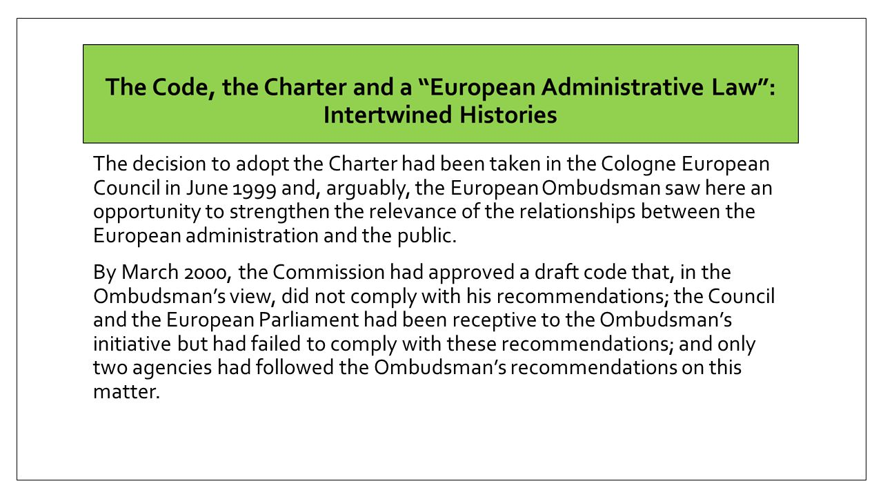 The decision to adopt the Charter had been taken in the Cologne European Council in June 1999 and, arguably, the European Ombudsman saw here an opportunity to strengthen the relevance of the relationships between the European administration and the public.
