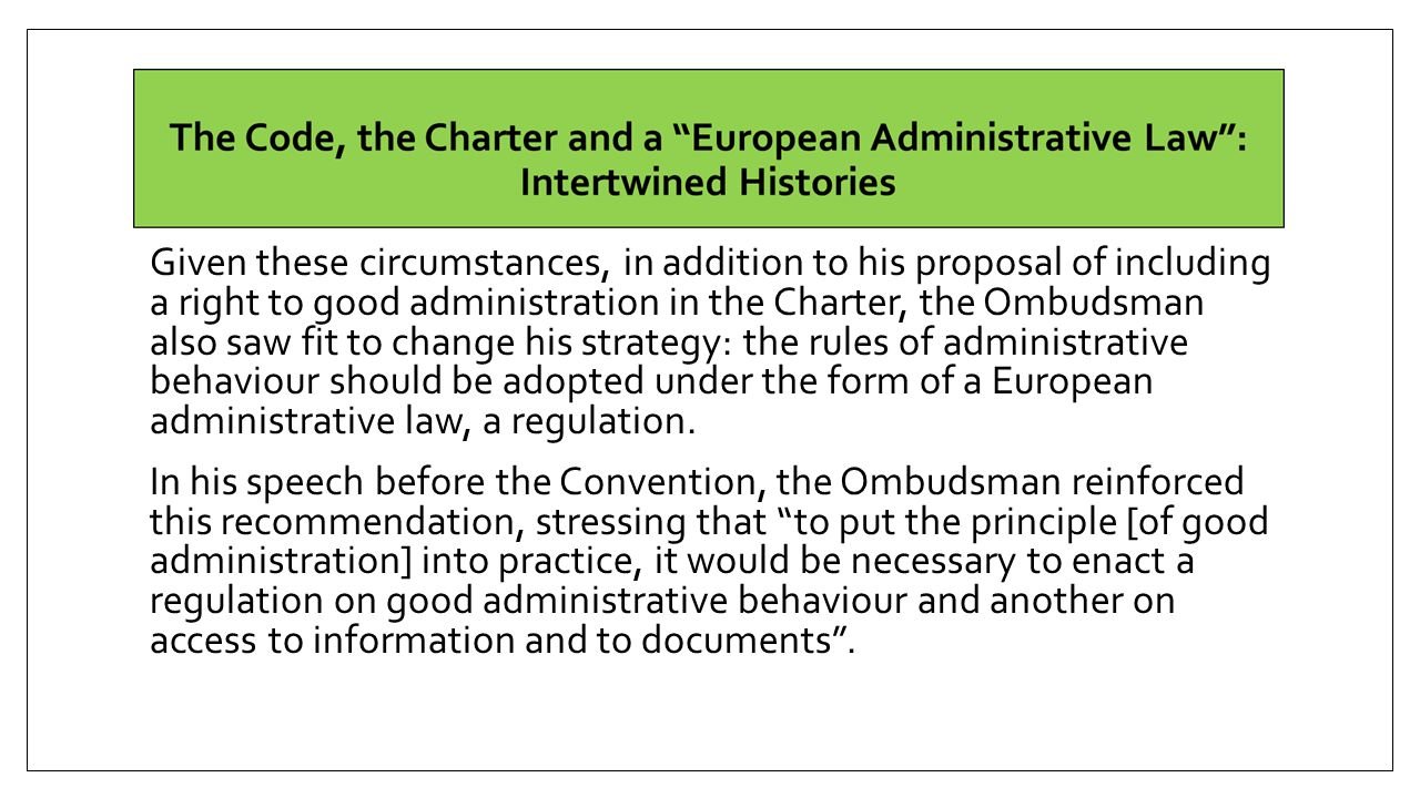 Given these circumstances, in addition to his proposal of including a right to good administration in the Charter, the Ombudsman also saw fit to change his strategy: the rules of administrative behaviour should be adopted under the form of a European administrative law, a regulation.