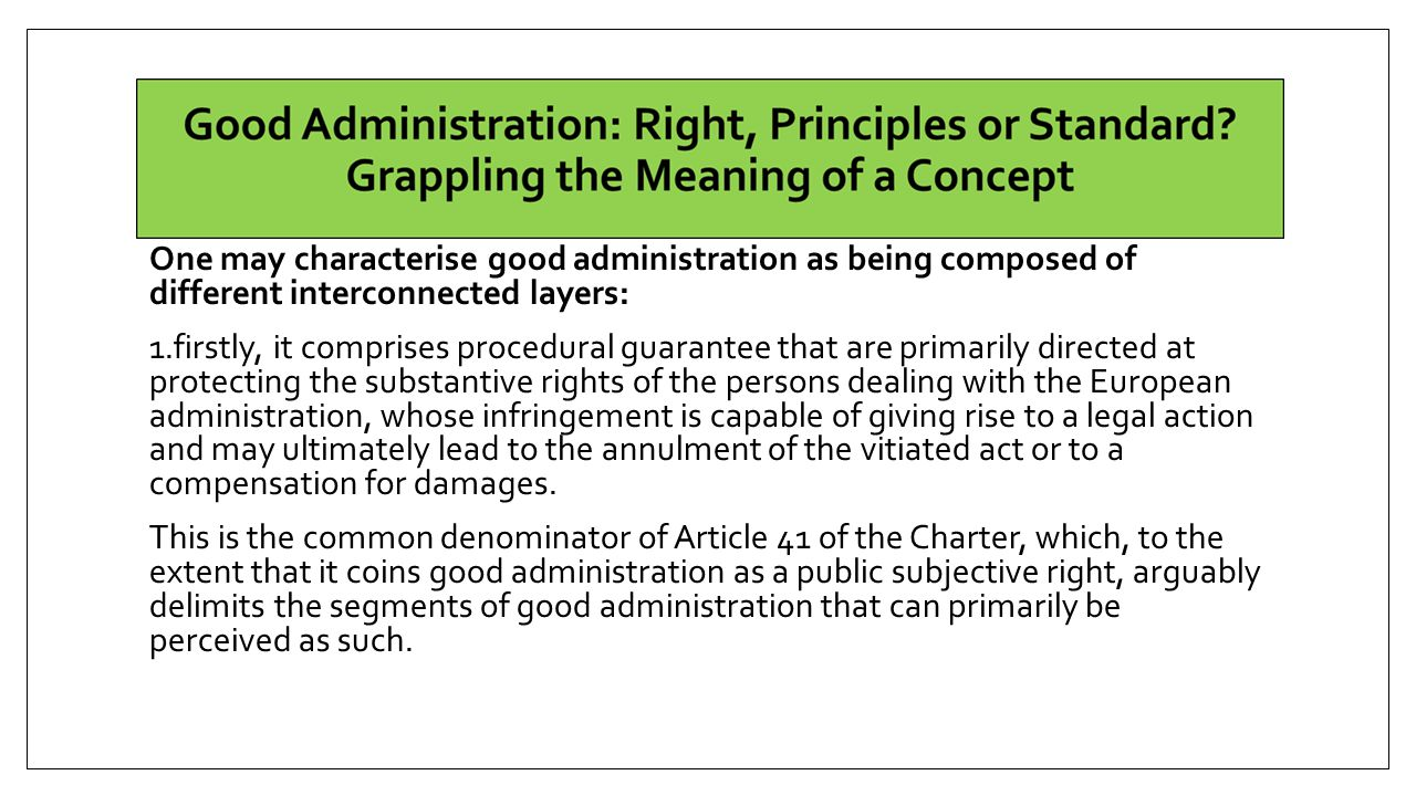 One may characterise good administration as being composed of different interconnected layers: 1.firstly, it comprises procedural guarantee that are primarily directed at protecting the substantive rights of the persons dealing with the European administration, whose infringement is capable of giving rise to a legal action and may ultimately lead to the annulment of the vitiated act or to a compensation for damages.