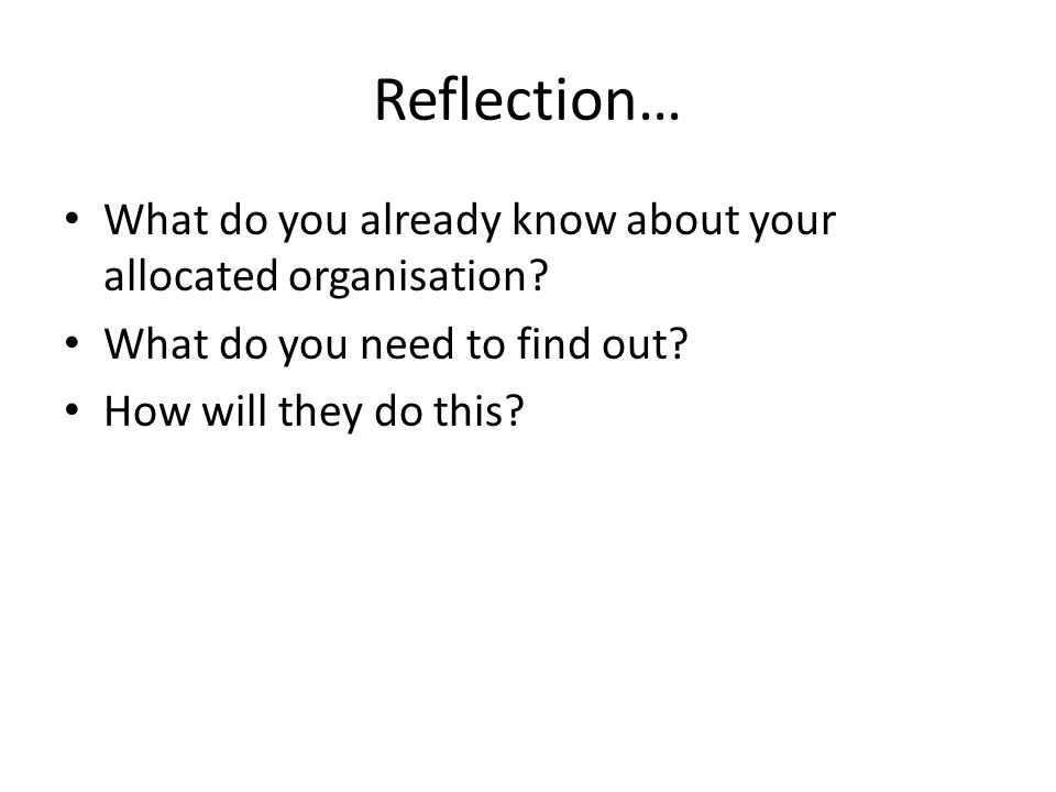 Reflection… What do you already know about your allocated organisation What do you need to find out
