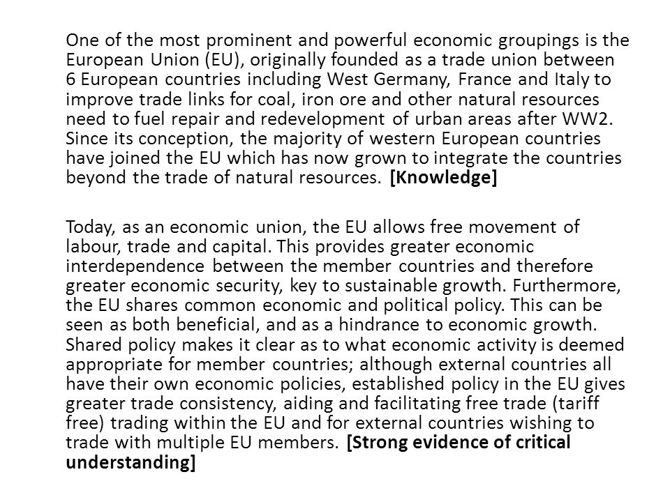 One of the most prominent and powerful economic groupings is the European Union (EU), originally founded as a trade union between 6 European countries including West Germany, France and Italy to improve trade links for coal, iron ore and other natural resources need to fuel repair and redevelopment of urban areas after WW2.