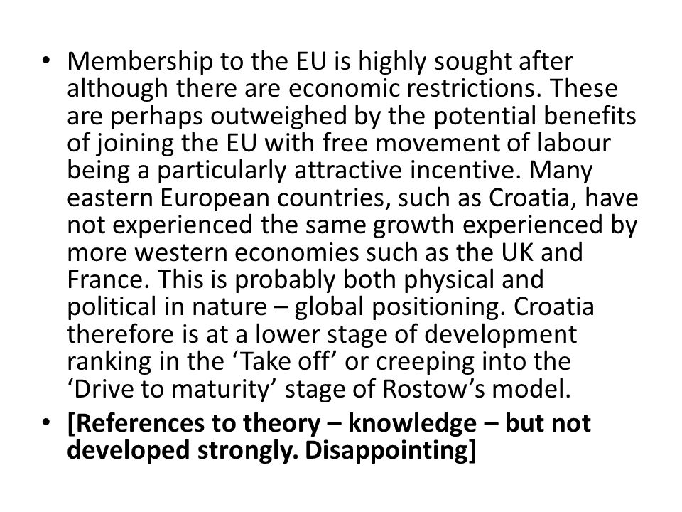 Membership to the EU is highly sought after although there are economic restrictions. These are perhaps outweighed by the potential benefits of joining the EU with free movement of labour being a particularly attractive incentive. Many eastern European countries, such as Croatia, have not experienced the same growth experienced by more western economies such as the UK and France. This is probably both physical and political in nature – global positioning. Croatia therefore is at a lower stage of development ranking in the 'Take off' or creeping into the 'Drive to maturity' stage of Rostow's model.