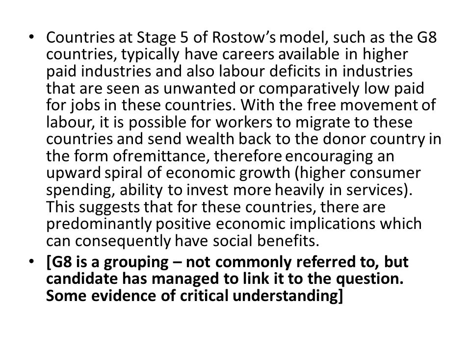 Countries at Stage 5 of Rostow's model, such as the G8 countries, typically have careers available in higher paid industries and also labour deficits in industries that are seen as unwanted or comparatively low paid for jobs in these countries. With the free movement of labour, it is possible for workers to migrate to these countries and send wealth back to the donor country in the form ofremittance, therefore encouraging an upward spiral of economic growth (higher consumer spending, ability to invest more heavily in services). This suggests that for these countries, there are predominantly positive economic implications which can consequently have social benefits.
