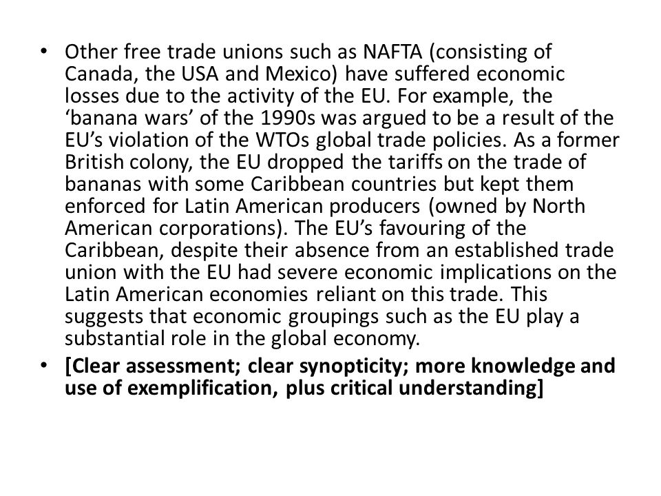 Other free trade unions such as NAFTA (consisting of Canada, the USA and Mexico) have suffered economic losses due to the activity of the EU. For example, the 'banana wars' of the 1990s was argued to be a result of the EU's violation of the WTOs global trade policies. As a former British colony, the EU dropped the tariffs on the trade of bananas with some Caribbean countries but kept them enforced for Latin American producers (owned by North American corporations). The EU's favouring of the Caribbean, despite their absence from an established trade union with the EU had severe economic implications on the Latin American economies reliant on this trade. This suggests that economic groupings such as the EU play a substantial role in the global economy.