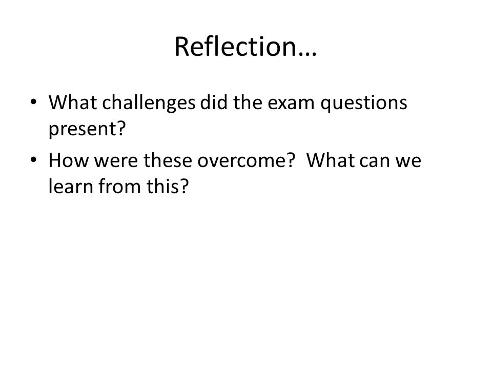Reflection… What challenges did the exam questions present