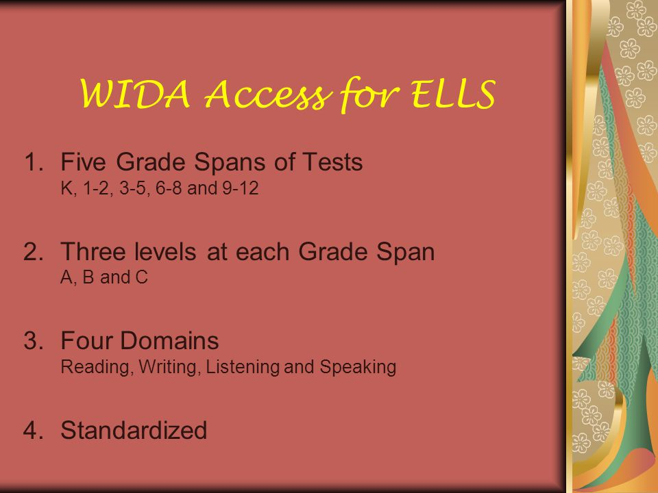 WIDA Access for ELLS Five Grade Spans of Tests K, 1-2, 3-5, 6-8 and 9-12. Three levels at each Grade Span A, B and C.
