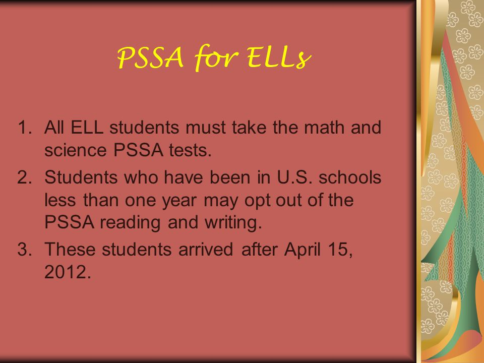 PSSA for ELLs All ELL students must take the math and science PSSA tests.