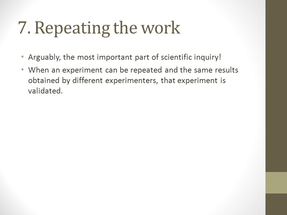 7. Repeating the work Arguably, the most important part of scientific inquiry!