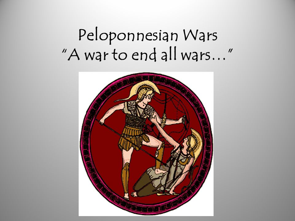 Peloponnesian Wars A war to end all wars…