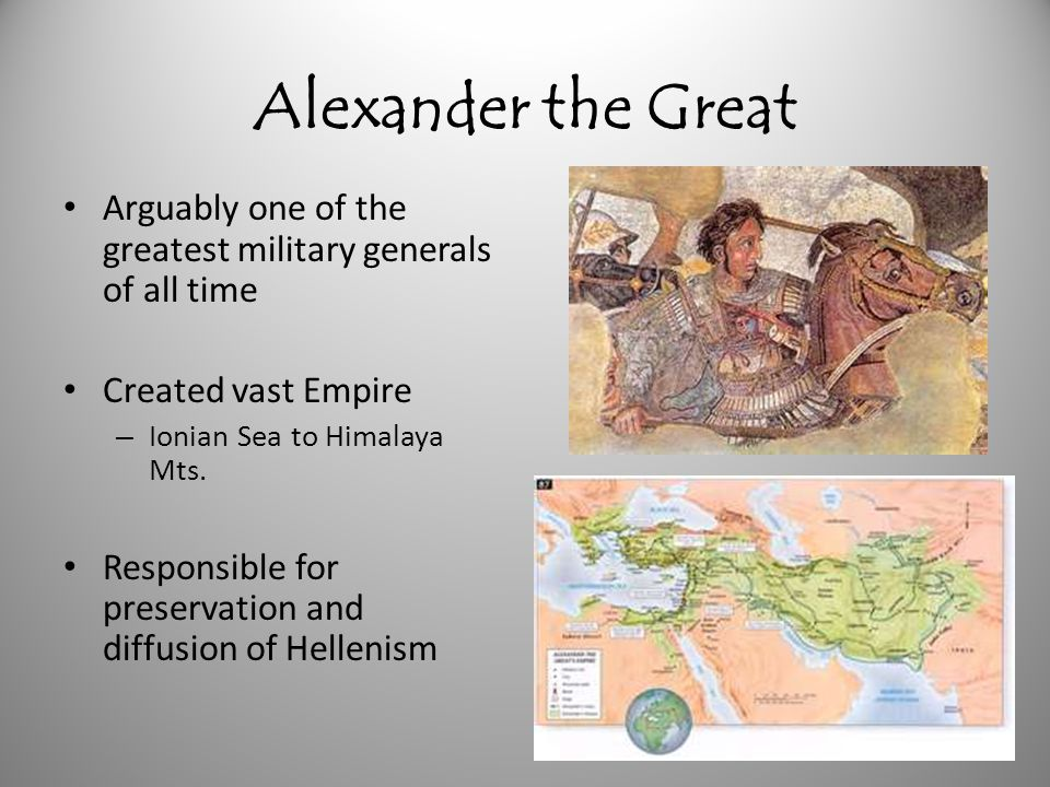 Alexander the Great Arguably one of the greatest military generals of all time. Created vast Empire.
