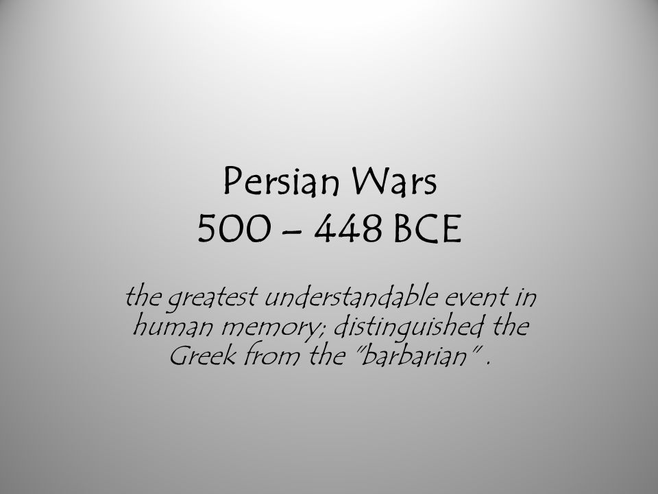 Persian Wars 500 – 448 BCE the greatest understandable event in human memory; distinguished the Greek from the barbarian .
