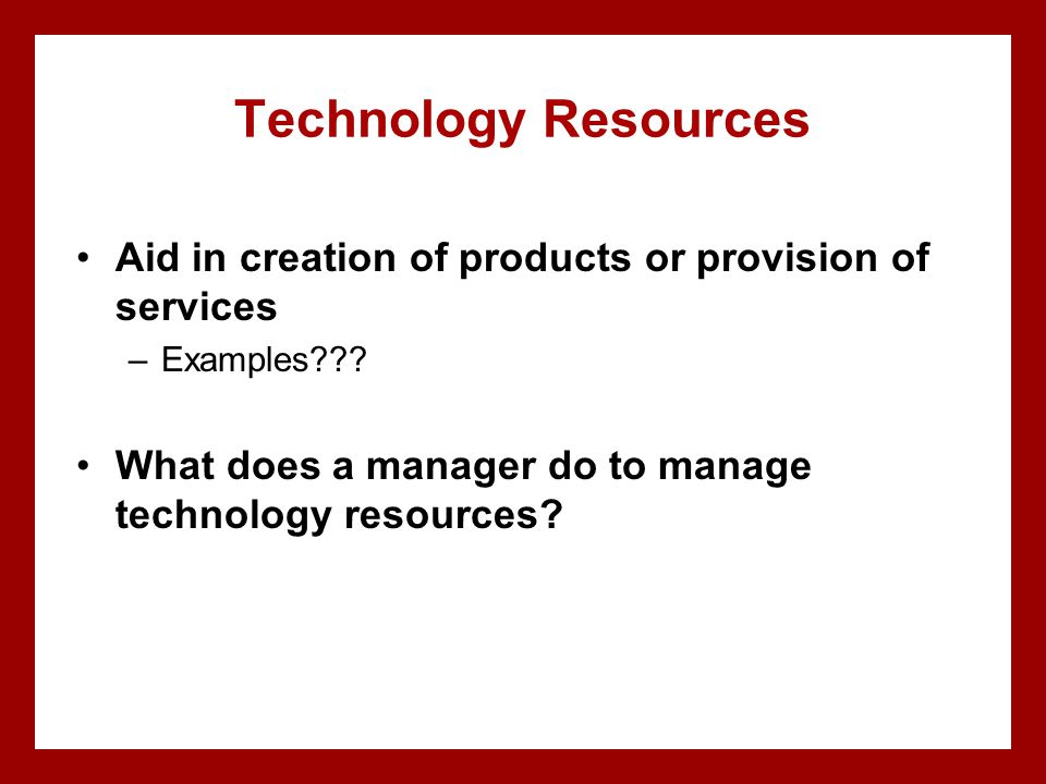 Technology Resources Aid in creation of products or provision of services. Examples What does a manager do to manage technology resources