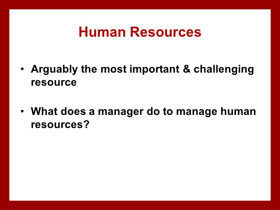 Human Resources Arguably the most important & challenging resource
