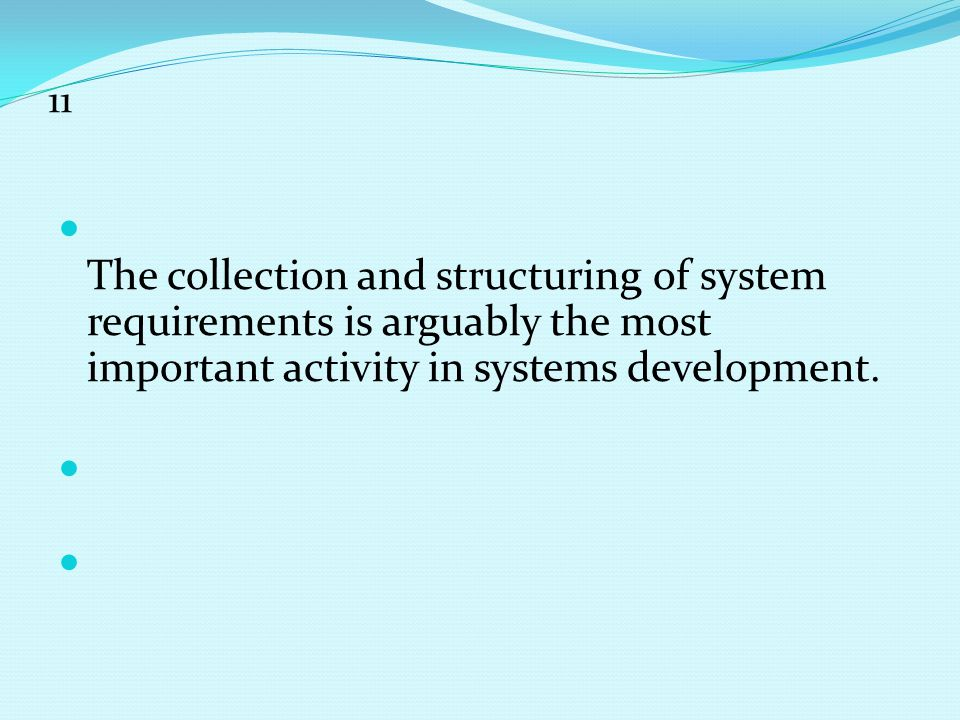 11 The collection and structuring of system requirements is arguably the most important activity in systems development.