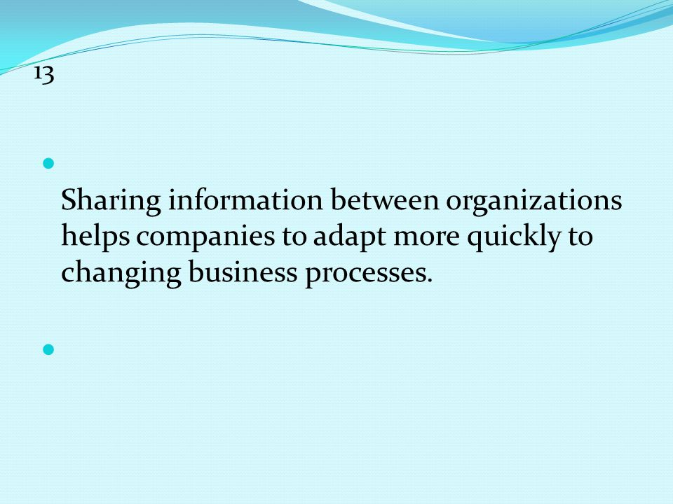 13 Sharing information between organizations helps companies to adapt more quickly to changing business processes.