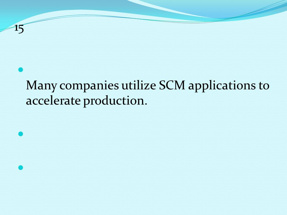15 Many companies utilize SCM applications to accelerate production.