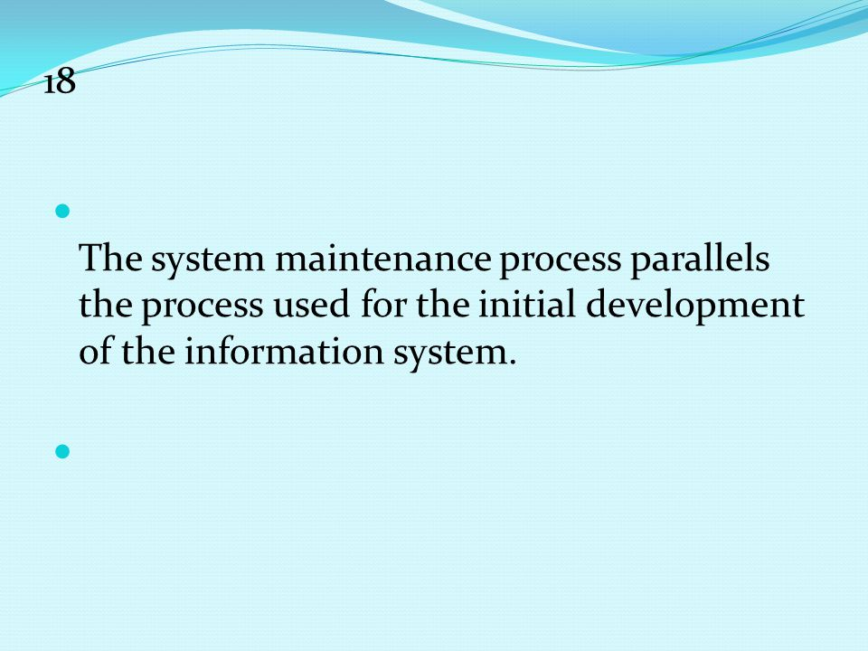 18 The system maintenance process parallels the process used for the initial development of the information system.