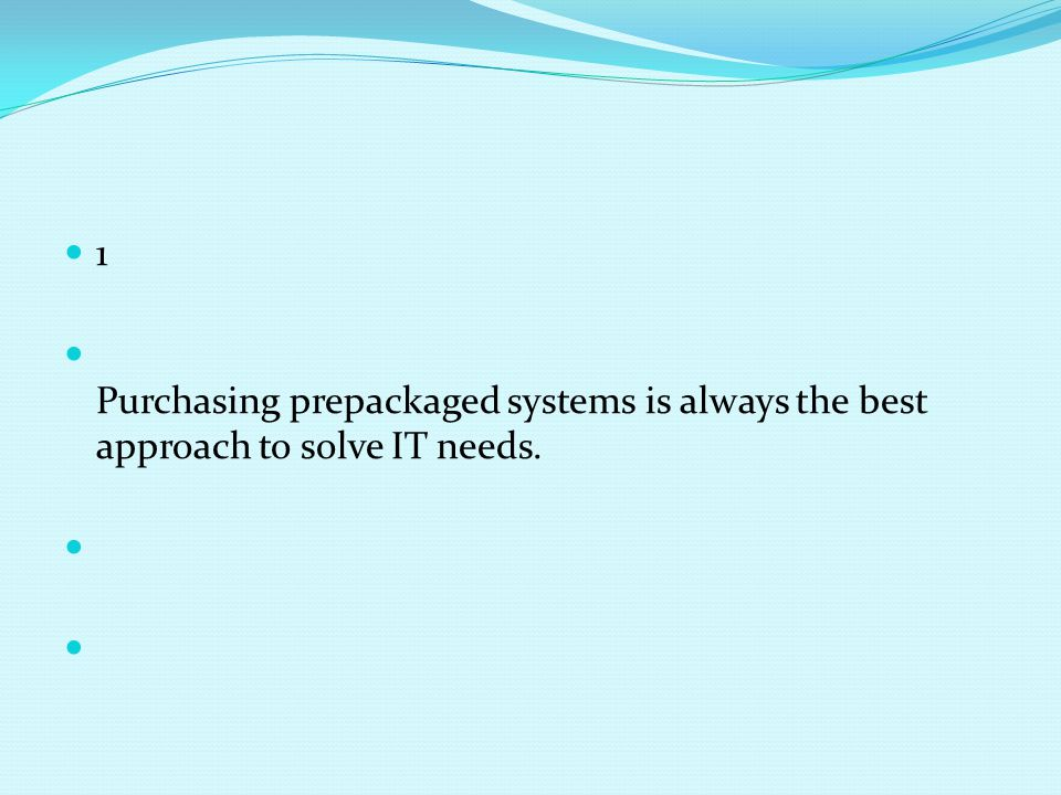 1 Purchasing prepackaged systems is always the best approach to solve IT needs.