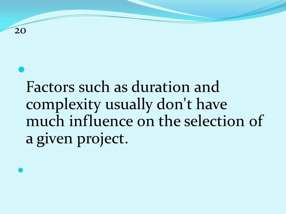 20 Factors such as duration and complexity usually don t have much influence on the selection of a given project.