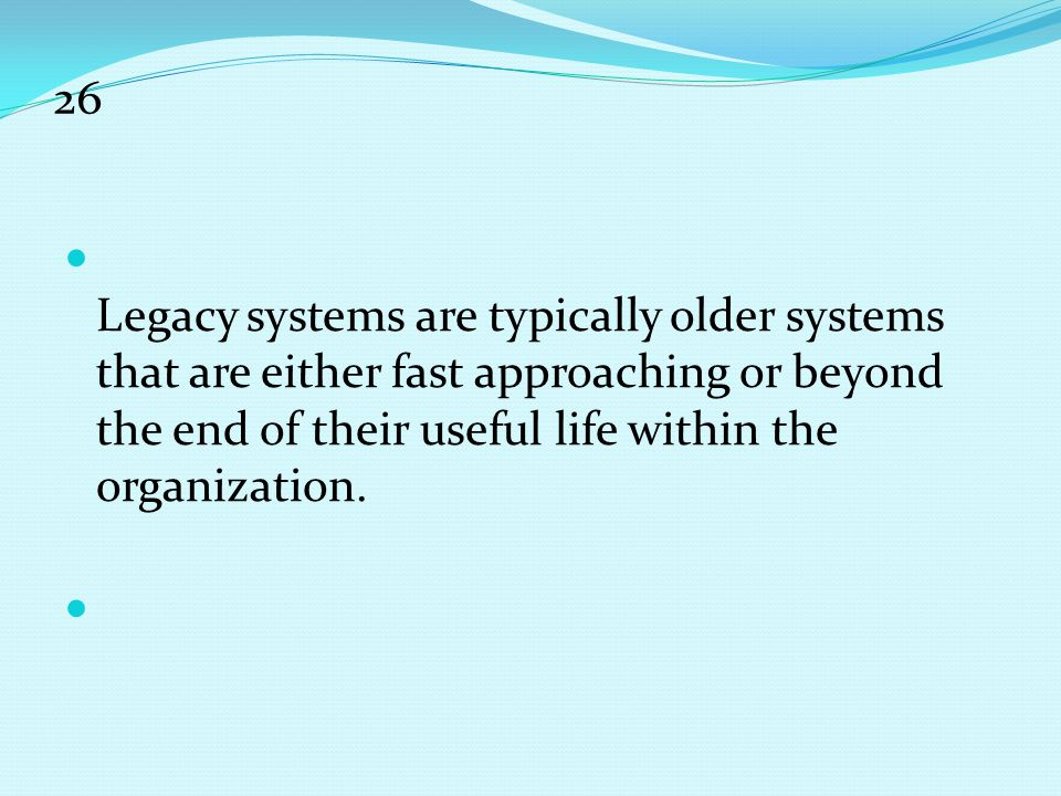 26 Legacy systems are typically older systems that are either fast approaching or beyond the end of their useful life within the organization.