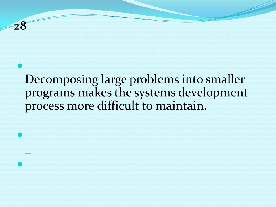 28 Decomposing large problems into smaller programs makes the systems development process more difficult to maintain.