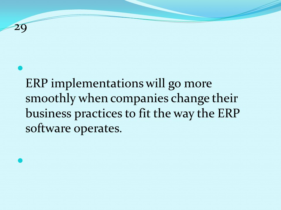 29 ERP implementations will go more smoothly when companies change their business practices to fit the way the ERP software operates.