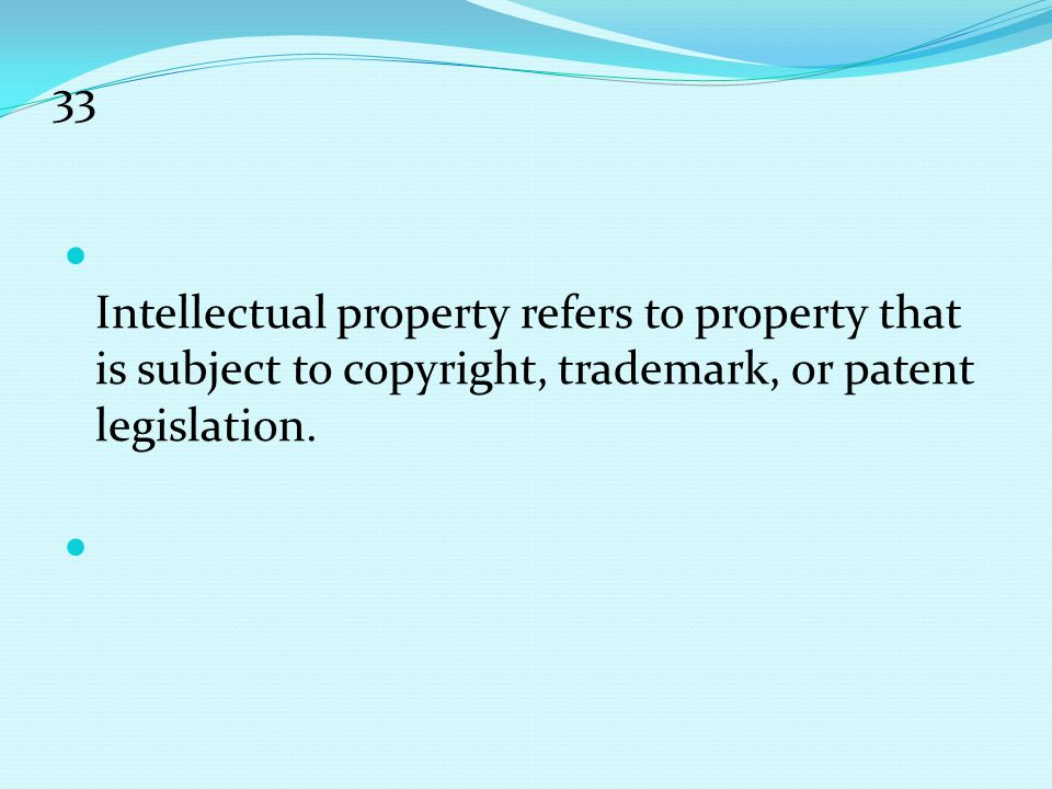 33 Intellectual property refers to property that is subject to copyright, trademark, or patent legislation.