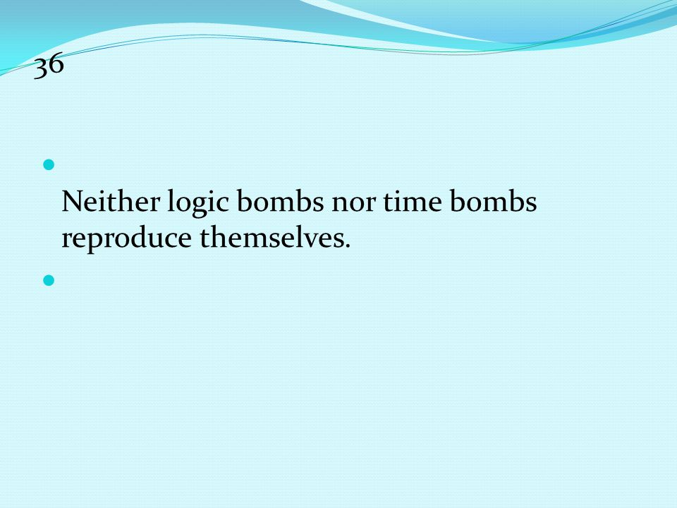 36 Neither logic bombs nor time bombs reproduce themselves.