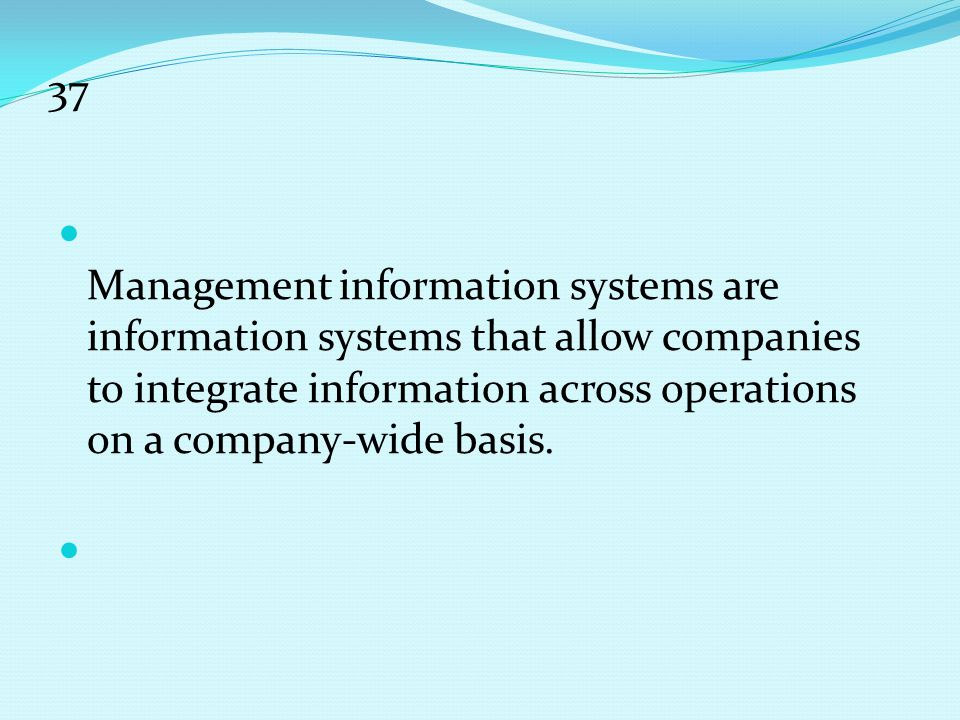 37 Management information systems are information systems that allow companies to integrate information across operations on a company-wide basis.