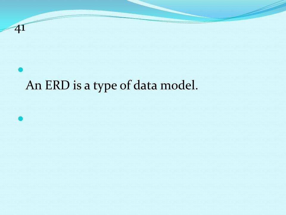 41 An ERD is a type of data model.