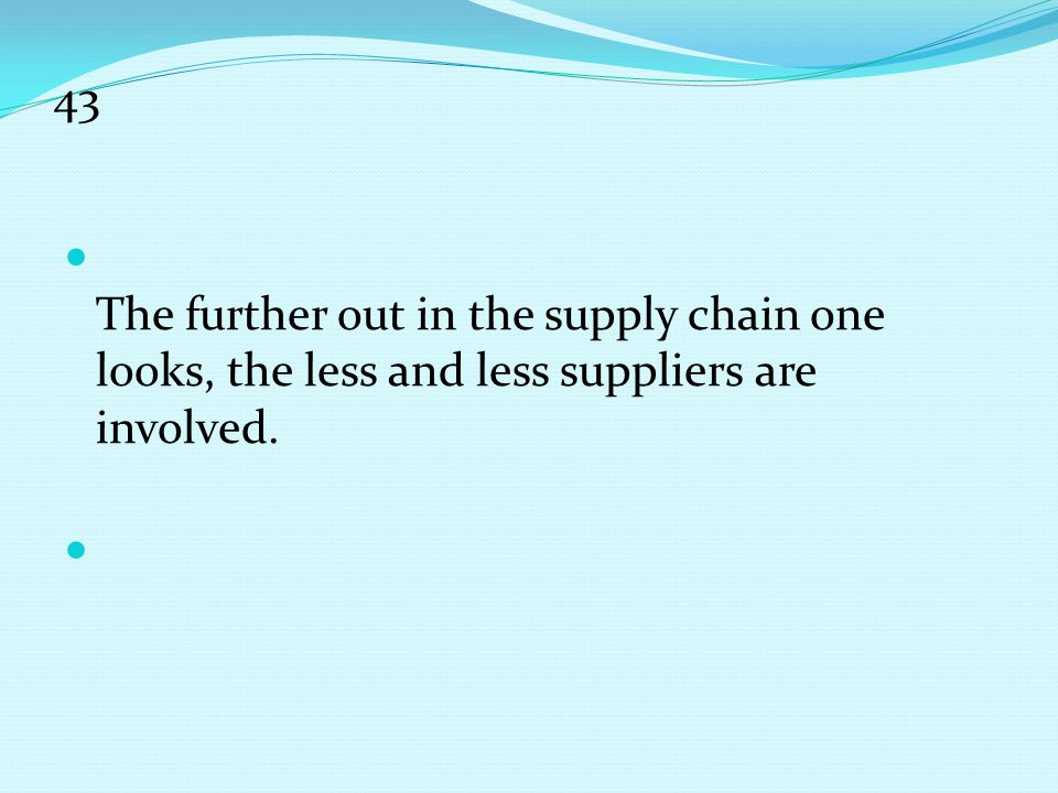 43 The further out in the supply chain one looks, the less and less suppliers are involved.