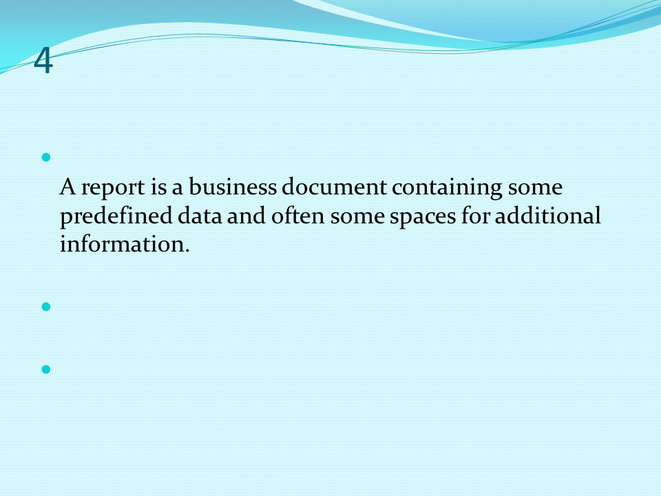 4 A report is a business document containing some predefined data and often some spaces for additional information.