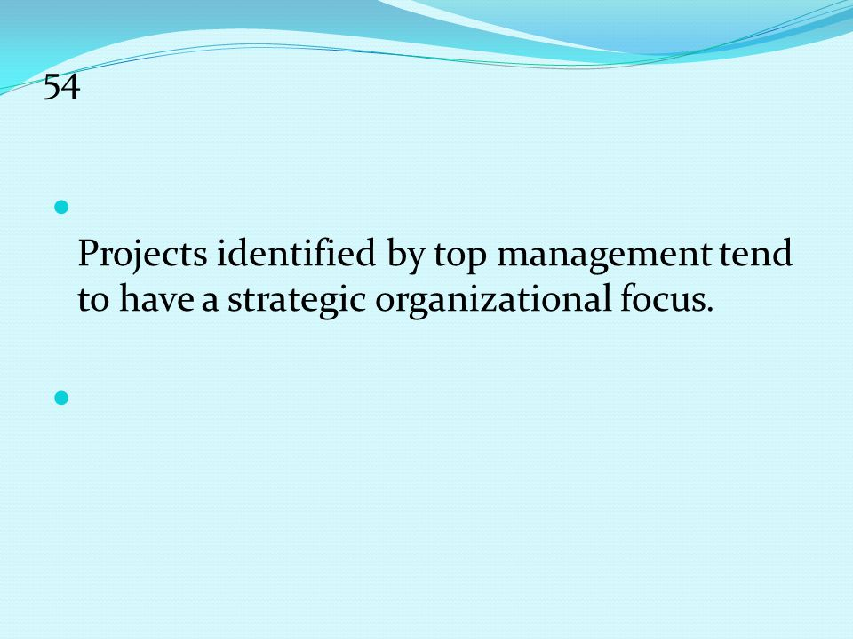 54 Projects identified by top management tend to have a strategic organizational focus.