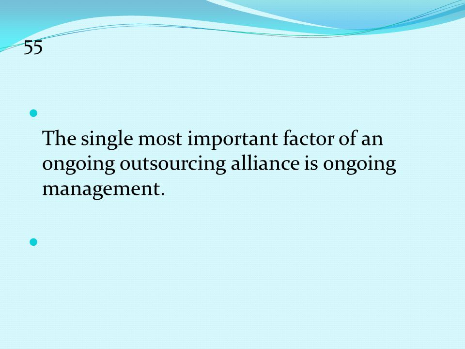 55 The single most important factor of an ongoing outsourcing alliance is ongoing management.