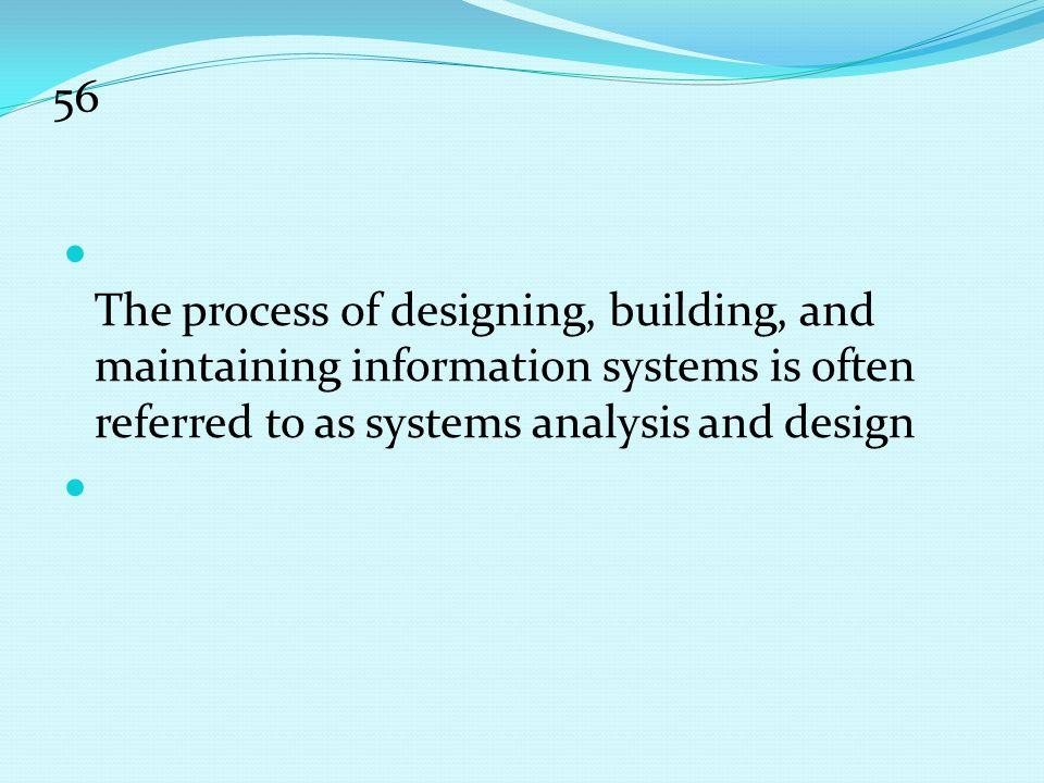56 The process of designing, building, and maintaining information systems is often referred to as systems analysis and design.